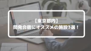 【2020年】便利な都内で開発合宿ができるオススメ施設3選!