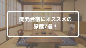 【関東エリア】開発合宿用のオススメ旅館7選。温泉付き宿も多数紹介