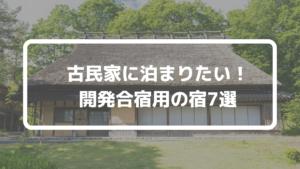 【開発合宿】設備が整った古民家に泊まりたい!貸切の宿も多数紹介