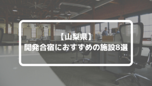 【2020年】山梨で開発合宿ができるオススメ施設8選!