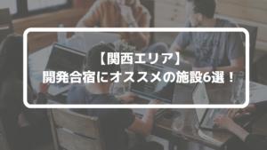 【2020年】関西エリアで開発合宿ができるオススメ施設6選!